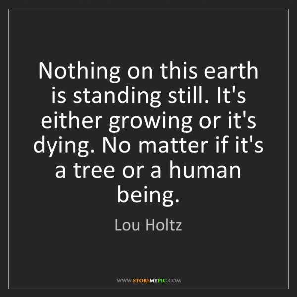 Lou Holtz: Nothing on this earth is standing still. It's either...