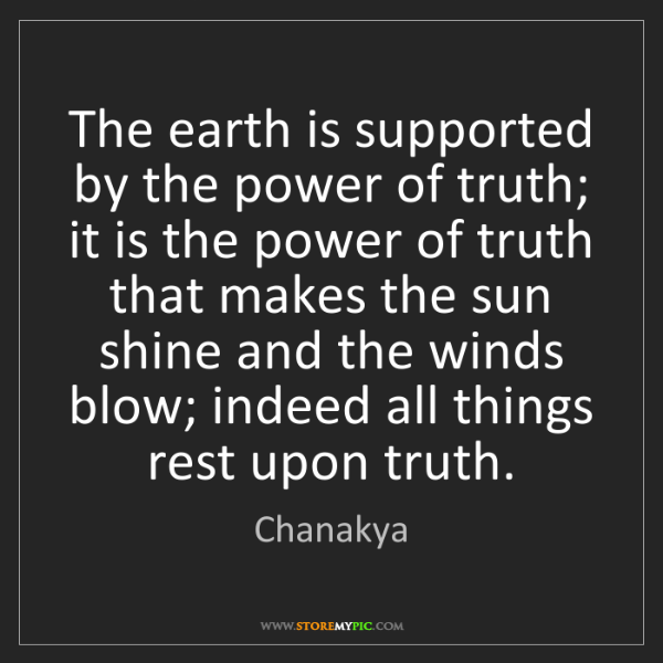 Chanakya: The earth is supported by the power of truth; it is the...
