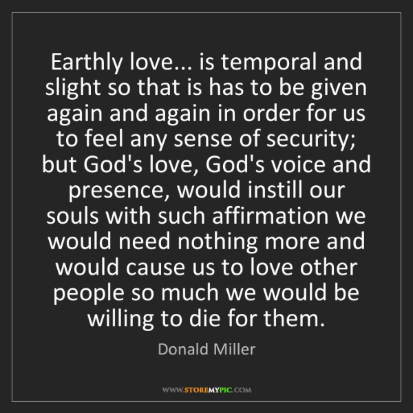 Donald Miller: Earthly love... is temporal and slight so that is has...