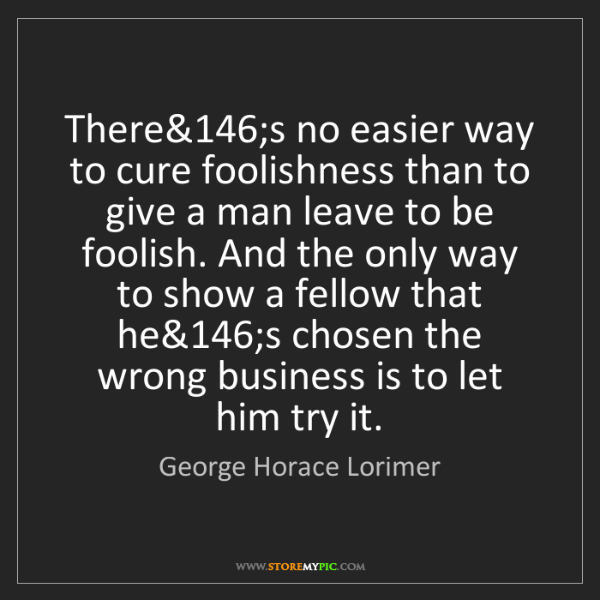 George Horace Lorimer: There's no easier way to cure foolishness than to give...