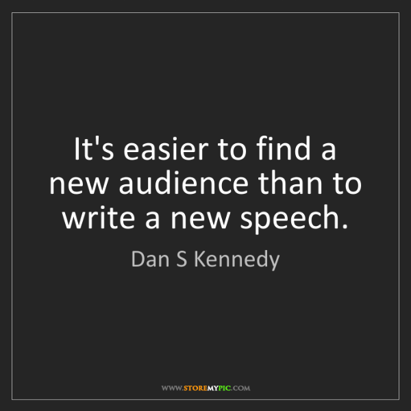 Dan S Kennedy: It's easier to find a new audience than to write a new...