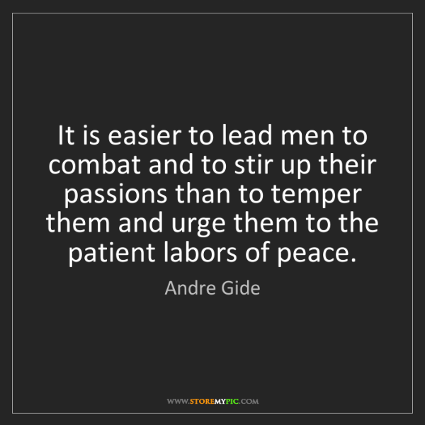 Andre Gide: It is easier to lead men to combat and to stir up their...