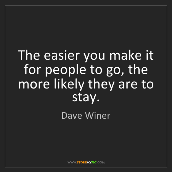 Dave Winer: The easier you make it for people to go, the more likely...