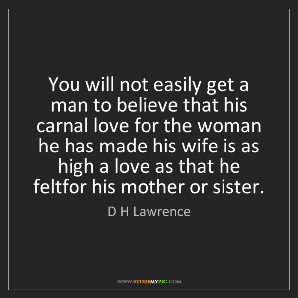D H Lawrence: You will not easily get a man to believe that his carnal...