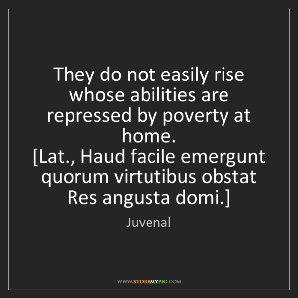 Juvenal: They do not easily rise whose abilities are repressed...