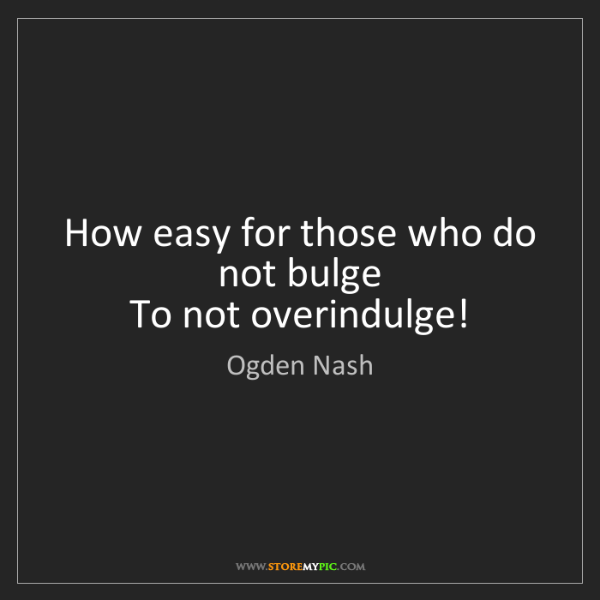 Ogden Nash: How easy for those who do not bulge   To not overindulge!