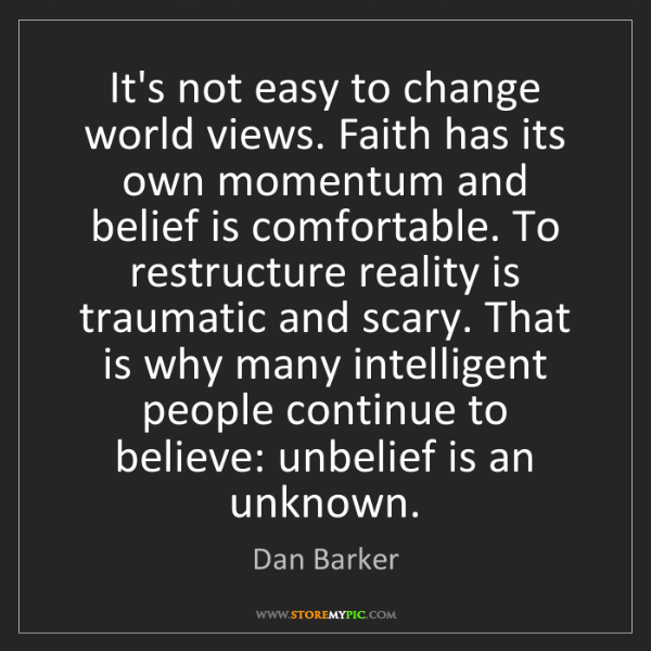 Dan Barker: It's not easy to change world views. Faith has its own...