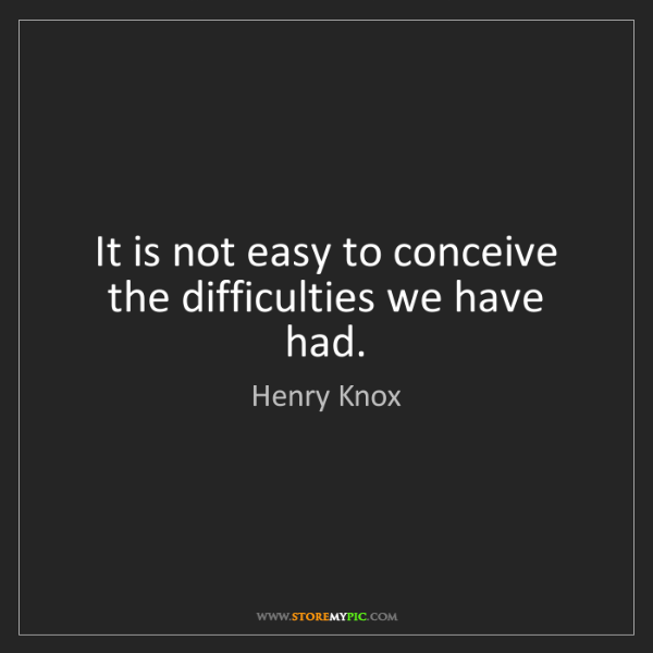 Henry Knox: It is not easy to conceive the difficulties we have had.