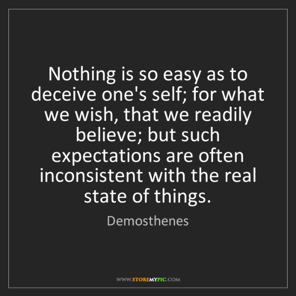 Demosthenes: Nothing is so easy as to deceive one's self; for what...