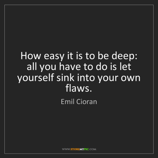 Emil Cioran: How easy it is to be deep: all you have to do is let...