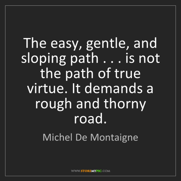Michel De Montaigne: The easy, gentle, and sloping path . . . is not the path...
