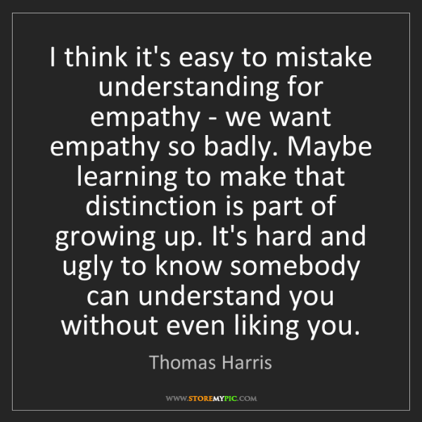 Thomas Harris: I think it's easy to mistake understanding for empathy...