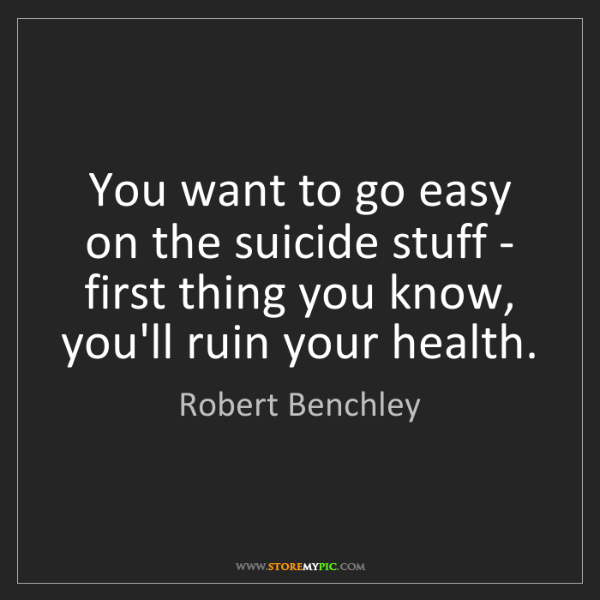 Robert Benchley: You want to go easy on the suicide stuff - first thing...