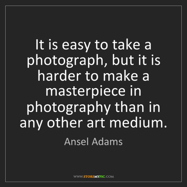 Ansel Adams: It is easy to take a photograph, but it is harder to...