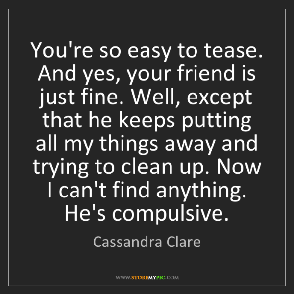 Cassandra Clare: You're so easy to tease. And yes, your friend is just...