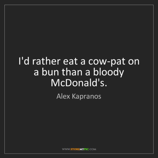 Alex Kapranos: I'd rather eat a cow-pat on a bun than a bloody McDonald's.