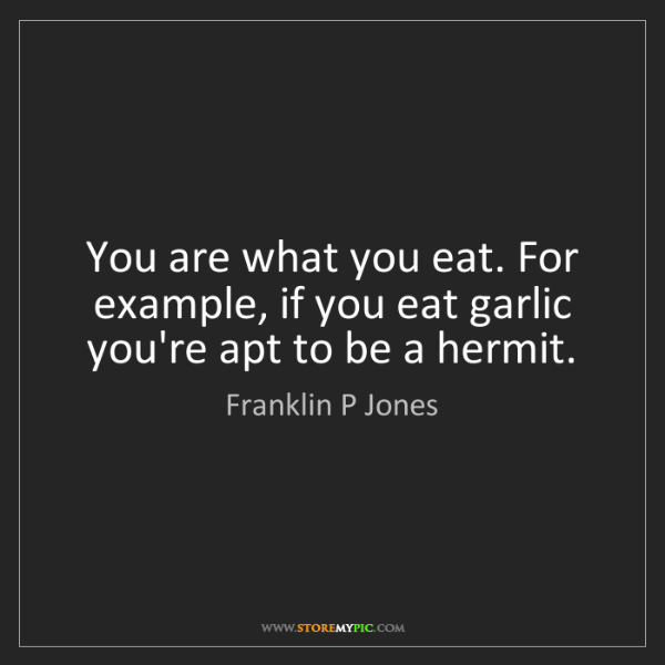 Franklin P Jones: You are what you eat. For example, if you eat garlic...