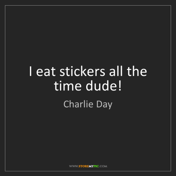 Charlie Day: I eat stickers all the time dude!