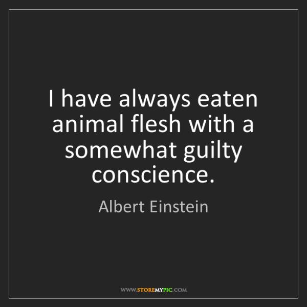 Albert Einstein: I have always eaten animal flesh with a somewhat guilty...
