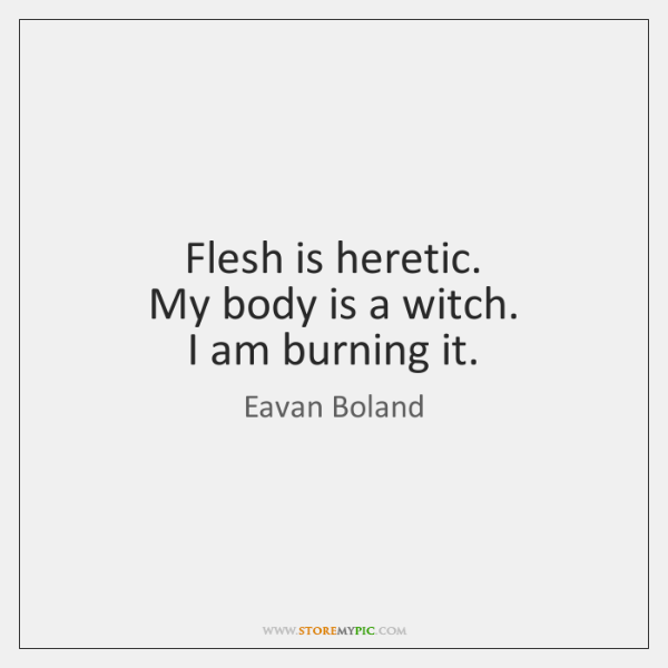 Flesh is heretic.  My body is a witch.  I am burning it.