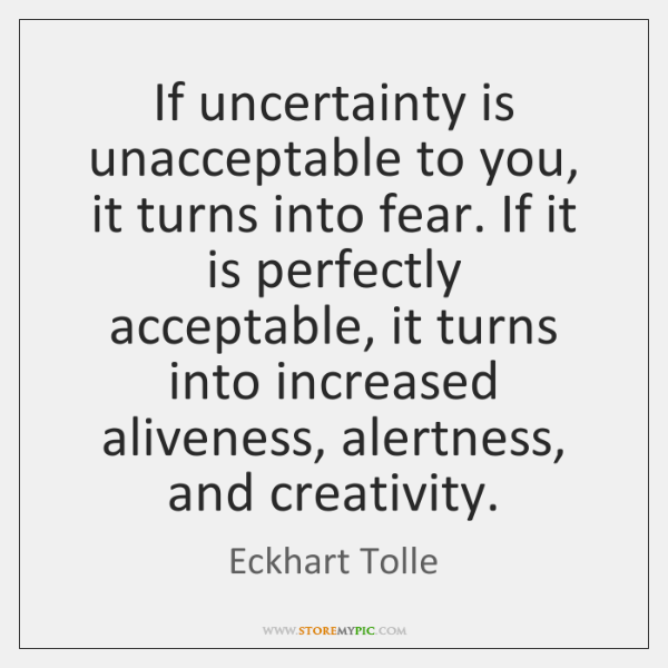 If uncertainty is unacceptable to you, it turns into fear. If it ...