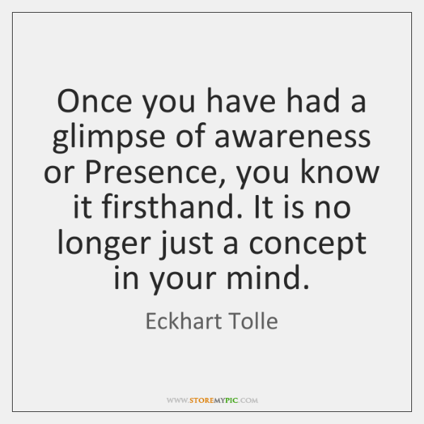 Once you have had a glimpse of awareness or Presence, you know ...