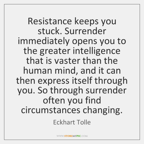 Resistance keeps you stuck. Surrender immediately opens you to the greater intelligence ...