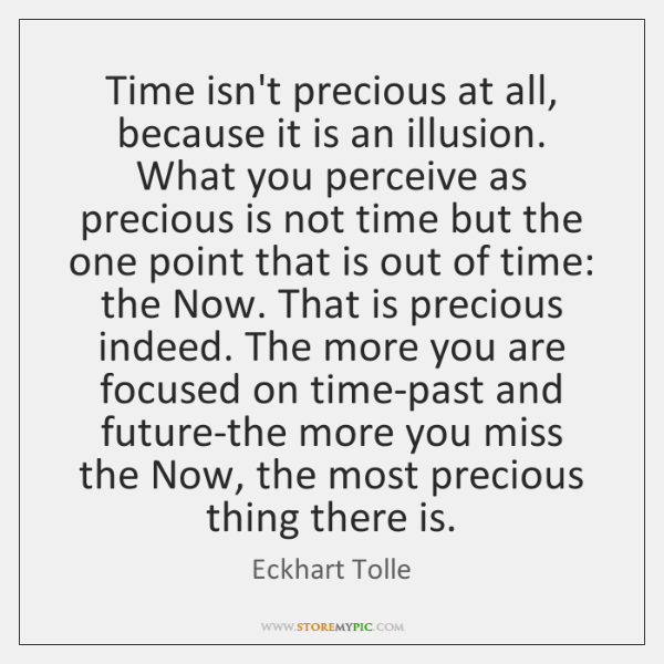 Time isn't precious at all, because it is an illusion. What you ...