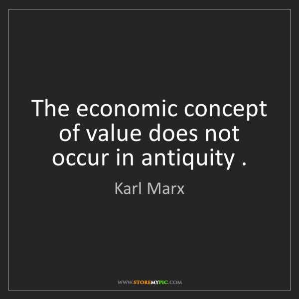 Karl Marx: The economic concept of value does not occur in antiquity...