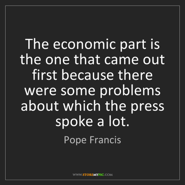 Pope Francis: The economic part is the one that came out first because...