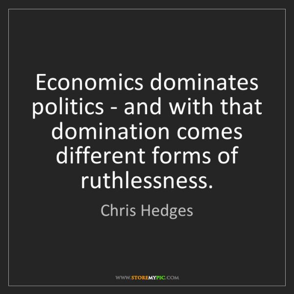 Chris Hedges: Economics dominates politics - and with that domination...