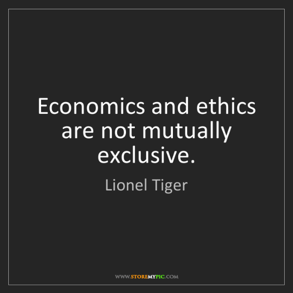Lionel Tiger: Economics and ethics are not mutually exclusive.