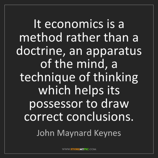 John Maynard Keynes: It economics is a method rather than a doctrine, an apparatus...