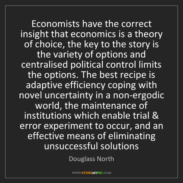Douglass North: Economists have the correct insight that economics is...