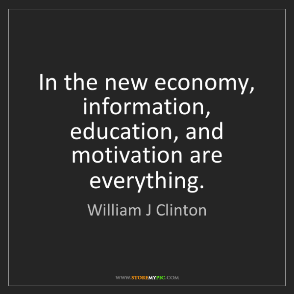 William J Clinton: In the new economy, information, education, and motivation...