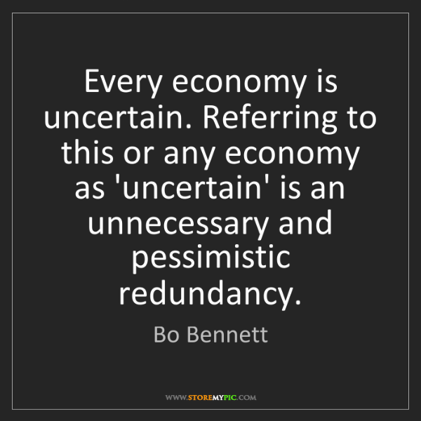Bo Bennett: Every economy is uncertain. Referring to this or any...