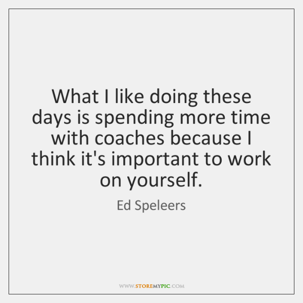 What I like doing these days is spending more time with coaches ...