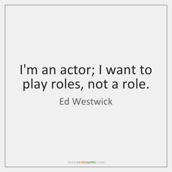 I'm an actor; I want to play roles, not a role.