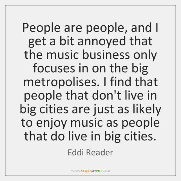 People are people, and I get a bit annoyed that the music ...