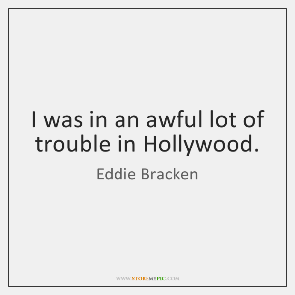 I was in an awful lot of trouble in Hollywood.