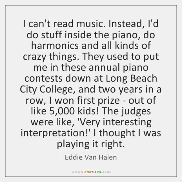 I can't read music. Instead, I'd do stuff inside the piano, do ...