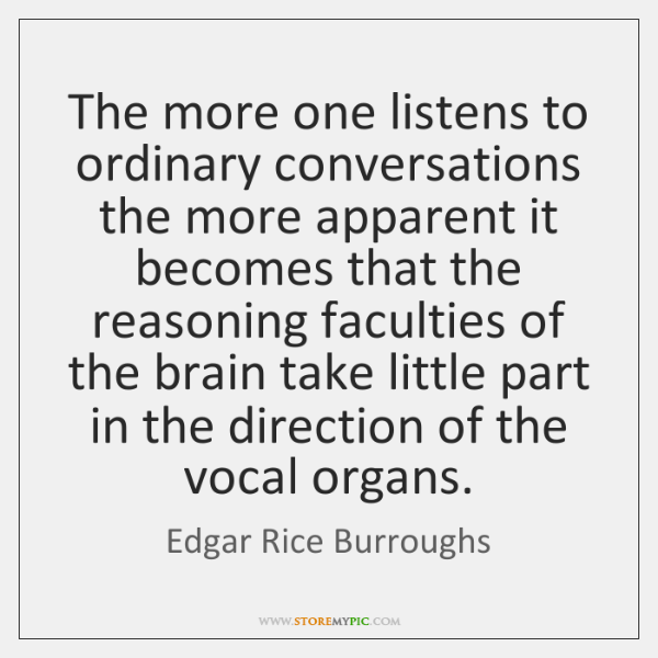 The more one listens to ordinary conversations the more apparent it becomes ...