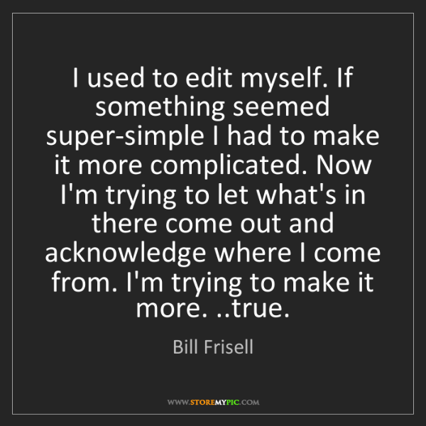 Bill Frisell: I used to edit myself. If something seemed super-simple...