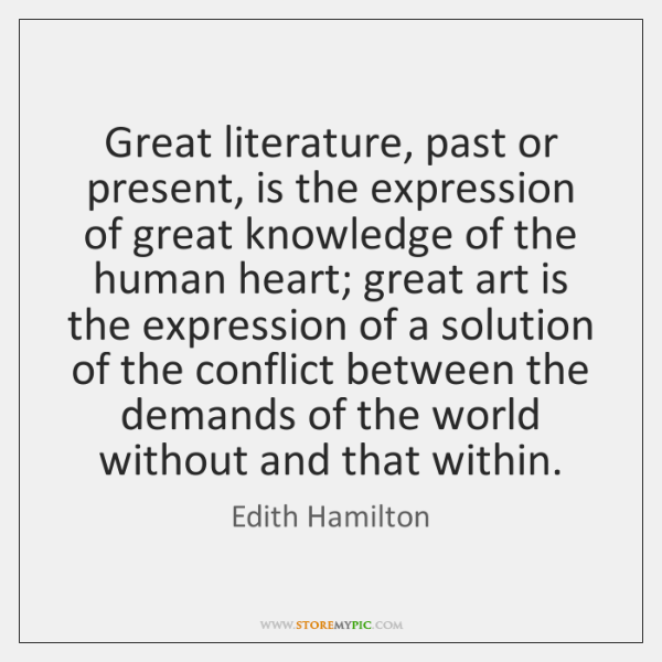 Great literature, past or present, is the expression of great knowledge of ...