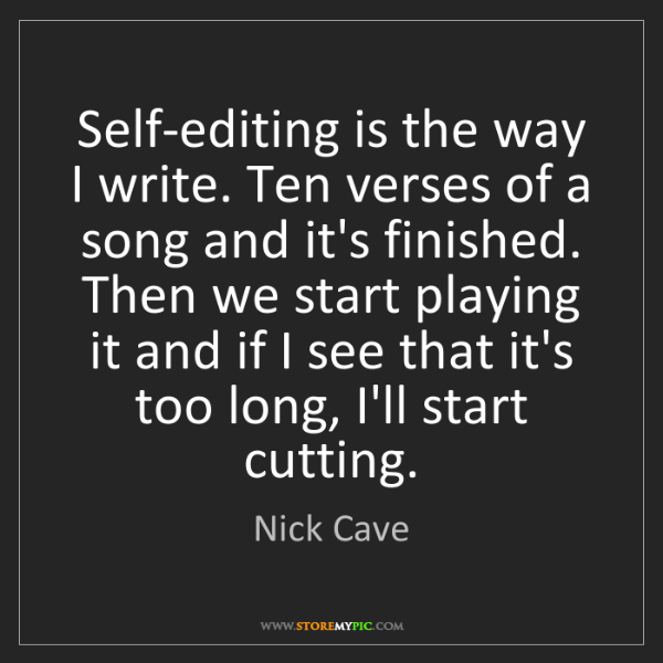 Nick Cave: Self-editing is the way I write. Ten verses of a song...