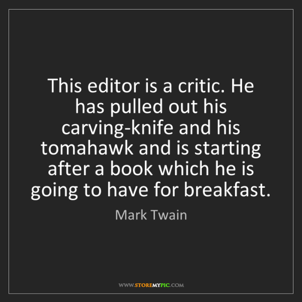 Mark Twain: This editor is a critic. He has pulled out his carving-knife...