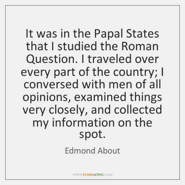 It was in the Papal States that I studied the Roman Question. ...