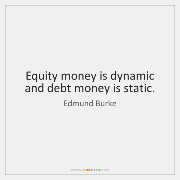 Equity money is dynamic and debt money is static.
