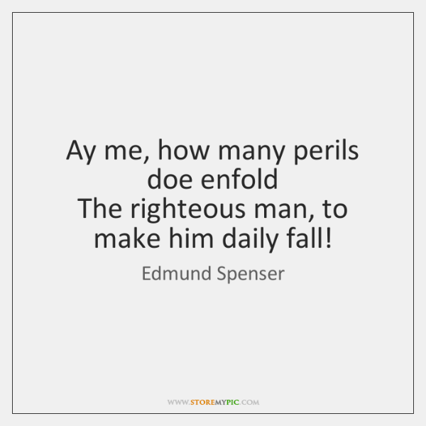 Ay me, how many perils doe enfold   The righteous man, to make ...