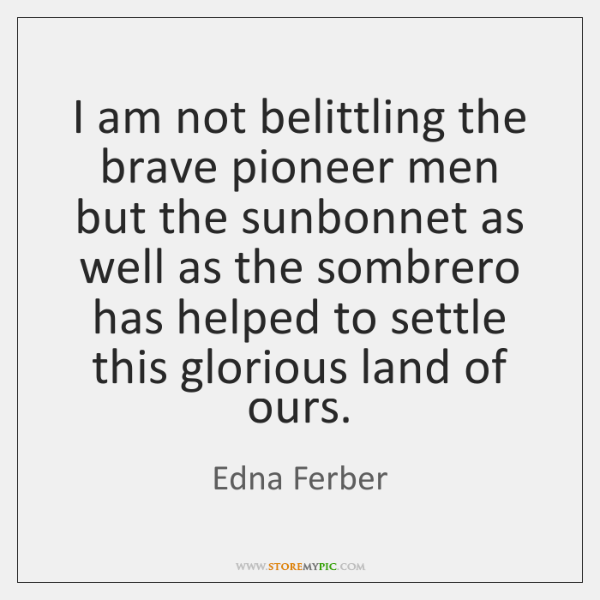 I am not belittling the brave pioneer men but the sunbonnet as ...
